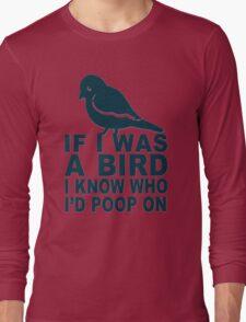 If I Was A Bird I Know Who I'd Poop On  Long Sleeve T-Shirt