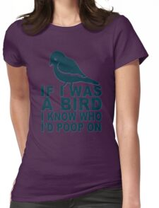 If I Was A Bird I Know Who I'd Poop On  Womens Fitted T-Shirt