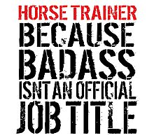 Horse Trainer Because Badass Isn't an official Job Title Photographic Print