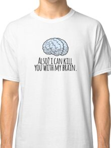 Also? I can kill you with my brain. Classic T-Shirt