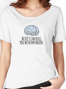 Also? I can kill you with my brain. Women's Relaxed Fit T-Shirt