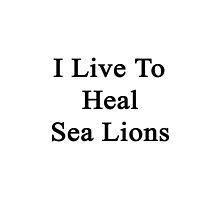 I Live To Heal Sea Lions  by supernova23