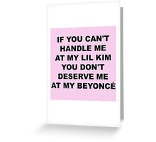 if you can't handle me at my lil kim you don't deserve me at my beyonce Greeting Card
