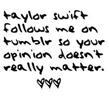 taylor swift follows me on tumblr so your opinion doesn't really matter. Photographic Print