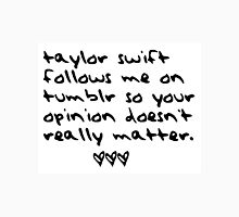 taylor swift follows me on tumblr so your opinion doesn't really matter. T-Shirt