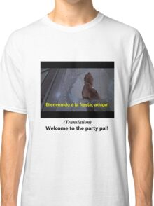 Welcome to the Party pal! Classic T-Shirt