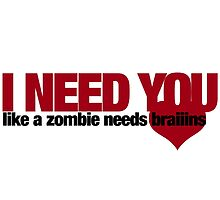 I NEED YOU like a zombie needs brains by Boogiemonst