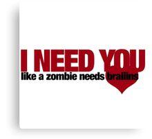 I NEED YOU like a zombie needs brains Canvas Print