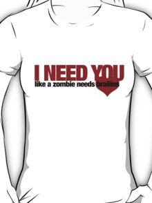 I NEED YOU like a zombie needs brains T-Shirt