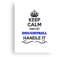 Keep Calm and Let DOUGHTRILL Handle it Canvas Print