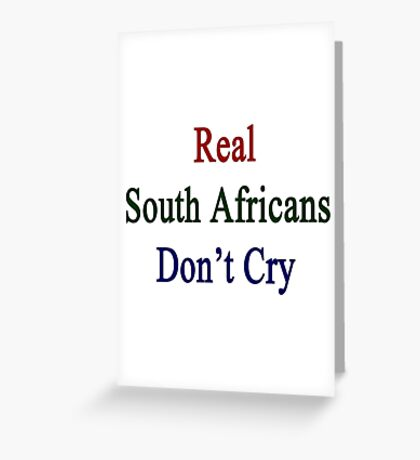 Real South Africans Don't Cry  Greeting Card