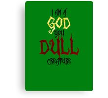 I am a GOD you DULL creature. (Black Text) Canvas Print