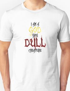 I am a GOD you DULL creature. (Black Text) T-Shirt