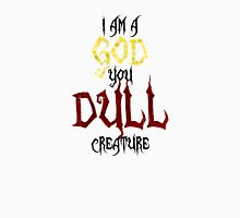 I am a GOD you DULL creature. (Black Text) Unisex T-Shirt