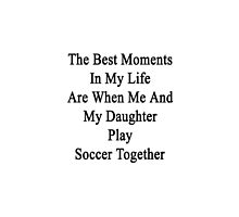 The Best Moments In My Life Are When Me And My Daughter Play Soccer Together  by supernova23