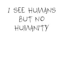 I see humans but no humanity by alyg1d