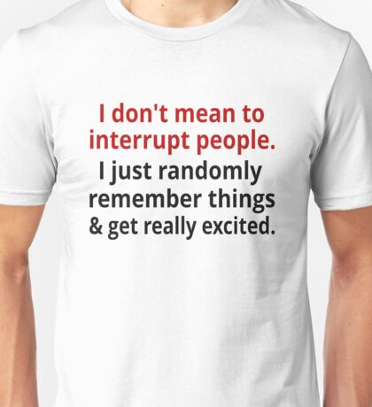 I Don't Mean To Interrupt Unisex T-Shirt
