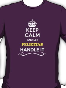 Keep Calm and Let FELICITAS Handle it T-Shirt