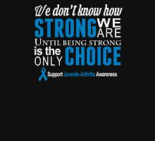 We Don't Know How Strong We Are Until Being Strong Is The Only Choice Support Juvenile Arthritis Awareness - Custom Tshirt T-Shirt
