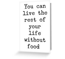 You can live the rest of your life without food. Greeting Card