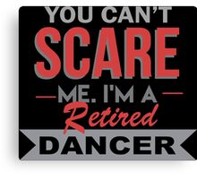 You Can't Scare Me I'm A Retired Dancer - Funny Tshirt Canvas Print