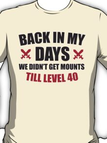 Back in my days we didn't get mounts till level 40 T-Shirt