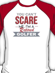 You Can't Scare Me I'm A Retired Golfer - Funny Tshirt T-Shirt