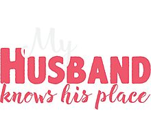 My Husband Knows His Place T-shirt  Photographic Print