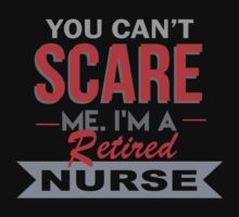 You Can't Scare Me I'm A Retired Nurse - Funny Tshirt by funnyshirts2015