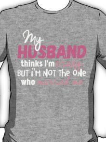 My Husband Thinks I'm Crazy T-shirt T-Shirt