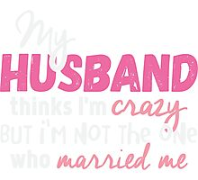 My Husband Thinks I'm Crazy T-shirt Photographic Print