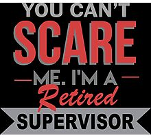 You Can't Scare Me I'm A Retired Supervisor - Funny Tshirt Photographic Print