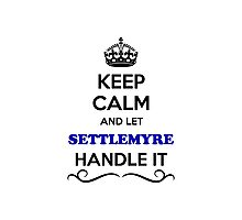 Keep Calm and Let SETTLEMYRE Handle it Photographic Print