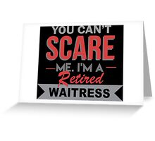 You Can't Scare Me I'm A Retired Waitress - Funny Tshirt Greeting Card