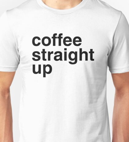 Coffee straight up Unisex T-Shirt