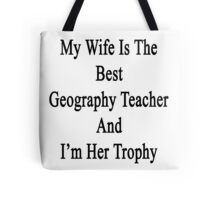 My Wife Is The Best Geography Teacher And I'm Her Trophy  Tote Bag