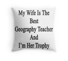 My Wife Is The Best Geography Teacher And I'm Her Trophy  Throw Pillow