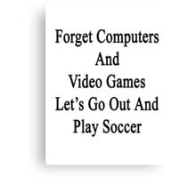 Forget Computers And Video Games Let's Go Out And Play Soccer  Canvas Print