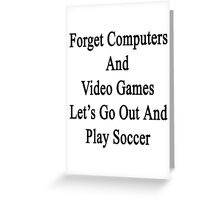 Forget Computers And Video Games Let's Go Out And Play Soccer  Greeting Card