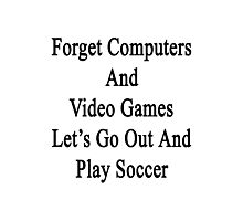Forget Computers And Video Games Let's Go Out And Play Soccer  Photographic Print