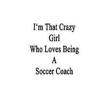 I'm That Crazy Girl Who Loves Being A Soccer Coach  by supernova23