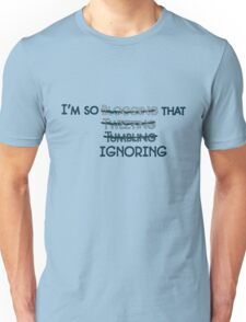 I'm so bl----tw--tumbl-- ignoring that Unisex T-Shirt