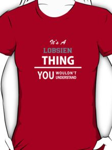 Its a LOBSIEN thing, you wouldn't understand T-Shirt