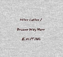 After Coffee I Become Way More Exciting Unisex T-Shirt