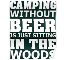 Camping Without Beer Is Just Sitting In The Woods Poster