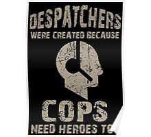 Despatchers Were Created Because Cops Need Heroes Too - TShirts & Hoodies Poster