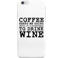 Coffee Keeps Me Going Until It's Acceptable To Drink Wine iPhone Case/Skin