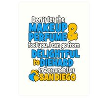 don't let the makeup and perfume fool you i can go from delightful to diehard in 2 seconds flat sandiego Art Print