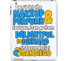 don't let the makeup and perfume fool you i can go from delightful to diehard in 2 seconds flat sandiego iPad Case/Skin