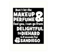 dont let the makeup and perfume fool you i can go from delightful to diehard in 2 seconds flat sandiego Art Print
